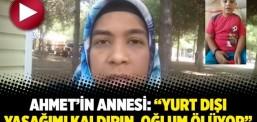 """Ahmet'in annesi: """"Yurt dışı yasağımı kaldırın, oğlum ölüyor"""""""