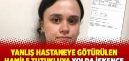 Yanlış hastaneye götürülen hamile tutukluya yolda işkence